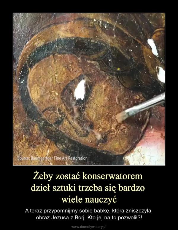 Żeby zostać konserwatorem dzieł sztuki trzeba się bardzo wiele nauczyć – A teraz przypomnijmy sobie babkę, która zniszczyła obraz Jezusa z Borj. Kto jej na to pozwolił?!