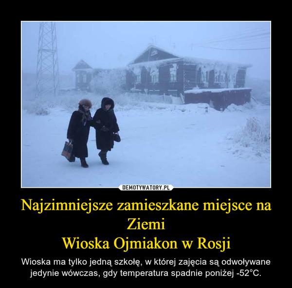 Najzimniejsze zamieszkane miejsce na ZiemiWioska Ojmiakon w Rosji – Wioska ma tylko jedną szkołę, w której zajęcia są odwoływane jedynie wówczas, gdy temperatura spadnie poniżej -52°C.