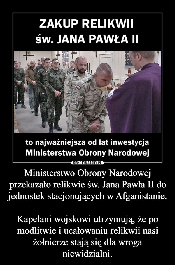 Ministerstwo Obrony Narodowej przekazało relikwie św. Jana Pawła II do jednostek stacjonujących w Afganistanie. Kapelani wojskowi utrzymują, że po modlitwie i ucałowaniu relikwii nasi żołnierze stają się dla wroga niewidzialni. –