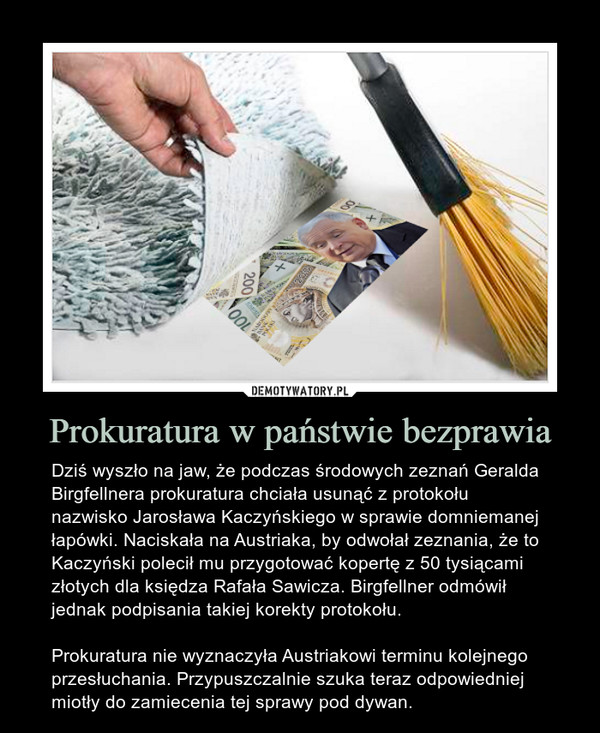 Prokuratura w państwie bezprawia – Dziś wyszło na jaw, że podczas środowych zeznań Geralda Birgfellnera prokuratura chciała usunąć z protokołu nazwisko Jarosława Kaczyńskiego w sprawie domniemanej łapówki. Naciskała na Austriaka, by odwołał zeznania, że to Kaczyński polecił mu przygotować kopertę z 50 tysiącami złotych dla księdza Rafała Sawicza. Birgfellner odmówił jednak podpisania takiej korekty protokołu.  Prokuratura nie wyznaczyła Austriakowi terminu kolejnego przesłuchania. Przypuszczalnie szuka teraz odpowiedniej miotły do zamiecenia tej sprawy pod dywan.