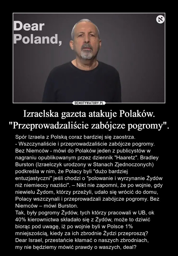 """Izraelska gazeta atakuje Polaków. """"Przeprowadzaliście zabójcze pogromy"""". – Spór Izraela z Polską coraz bardziej się zaostrza. - Wszczynaliście i przeprowadzaliście zabójcze pogromy. Bez Niemców - mówi do Polaków jeden z publicystów w nagraniu opublikowanym przez dziennik """"Haaretz"""". Bradley Burston (Izraelczyk urodzony w Stanach Zjednoczonych) podkreśla w nim, że Polacy byli """"dużo bardziej entuzjastyczni"""" jeśli chodzi o """"polowanie i wyrzynanie Żydów niż niemieccy naziści"""". – Nikt nie zapomni, że po wojnie, gdy niewielu Żydom, którzy przeżyli, udało się wrócić do domu, Polacy wszczynali i przeprowadzali zabójcze pogromy. Bez Niemców – mówi Burston.Tak, były pogromy Żydów, tych którzy pracowali w UB, ok 40% kierownictwa składało się z Żydów, może to dziwić biorąc pod uwagę, iż po wojnie byli w Polsce 1% mniejszością, kiedy za ich zbrodnie Żydzi przeproszą?Dear Israel, przestańcie kłamać o naszych zbrodniach, my nie będziemy mówić prawdy o waszych, deal?"""