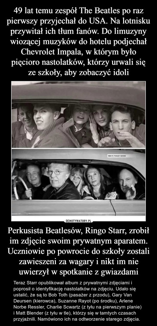 49 lat temu zespół The Beatles po raz pierwszy przyjechał do USA. Na lotnisku przywitał ich tłum fanów. Do limuzyny wiozącej muzyków do hotelu podjechał Chevrolet Impala, w którym było pięcioro nastolatków, którzy urwali się ze szkoły, aby zobaczyć idoli Perkusista Beatlesów, Ringo Starr, zrobił im zdjęcie swoim prywatnym aparatem. Uczniowie po powrocie do szkoły zostali zawieszeni za wagary i nikt im nie uwierzył w spotkanie z gwiazdami