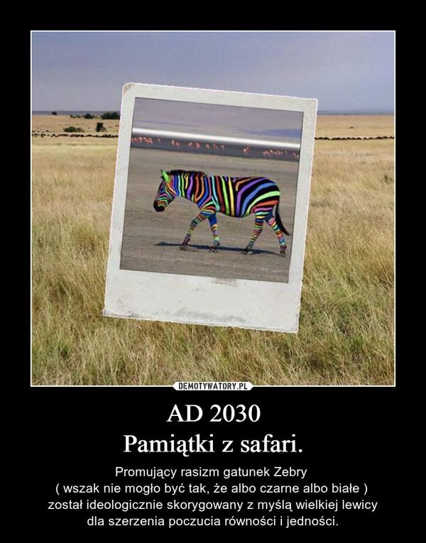 AD 2030Pamiątki z safari. – Promujący rasizm gatunek Zebry ( wszak nie mogło być tak, że albo czarne albo białe ) został ideologicznie skorygowany z myślą wielkiej lewicydla szerzenia poczucia równości i jedności.