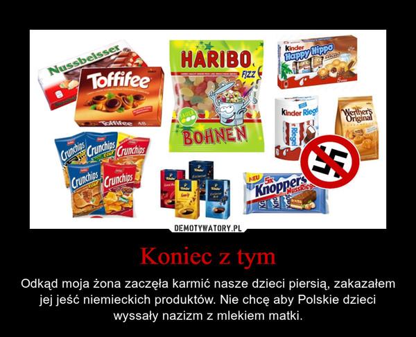 Koniec z tym – Odkąd moja żona zaczęła karmić nasze dzieci piersią, zakazałem jej jeść niemieckich produktów. Nie chcę aby Polskie dzieci wyssały nazizm z mlekiem matki.