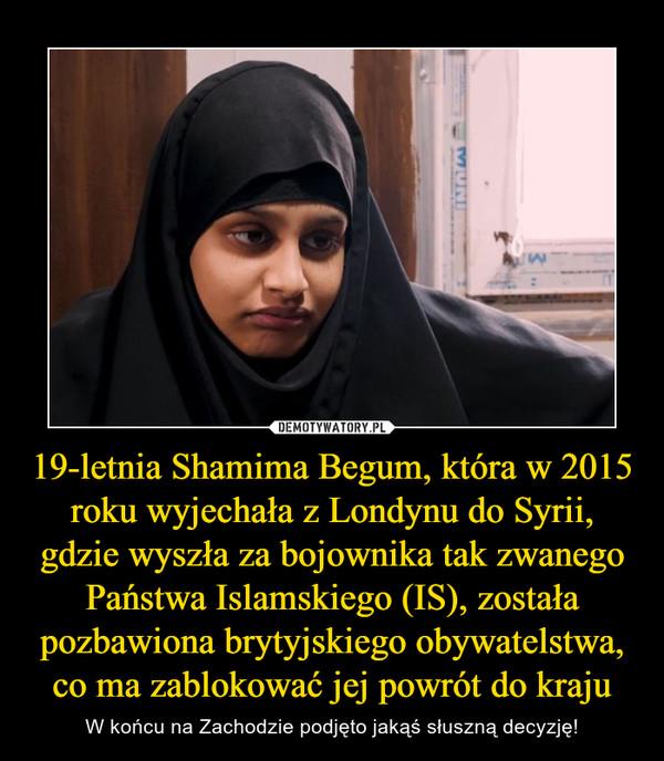 19-letnia Shamima Begum, która w 2015 roku wyjechała z Londynu do Syrii, gdzie wyszła za bojownika tak zwanego Państwa Islamskiego (IS), została pozbawiona brytyjskiego obywatelstwa, co ma zablokować jej powrót do kraju – W końcu na Zachodzie podjęto jakąś słuszną decyzję!