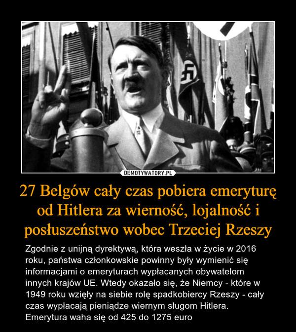 27 Belgów cały czas pobiera emeryturę od Hitlera za wierność, lojalność i posłuszeństwo wobec Trzeciej Rzeszy – Zgodnie z unijną dyrektywą, która weszła w życie w 2016 roku, państwa członkowskie powinny były wymienić się informacjami o emeryturach wypłacanych obywatelom innych krajów UE. Wtedy okazało się, że Niemcy - które w 1949 roku wzięły na siebie rolę spadkobiercy Rzeszy - cały czas wypłacają pieniądze wiernym sługom Hitlera. Emerytura waha się od 425 do 1275 euro