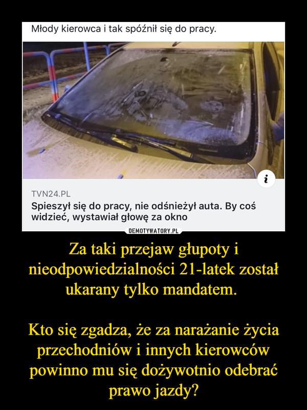 Za taki przejaw głupoty i nieodpowiedzialności 21-latek został ukarany tylko mandatem. Kto się zgadza, że za narażanie życia przechodniów i innych kierowców powinno mu się dożywotnio odebrać prawo jazdy? –