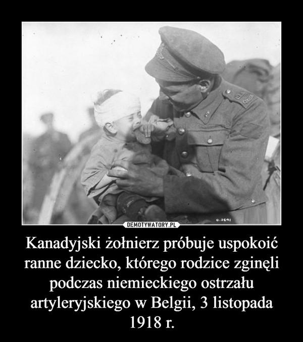 Kanadyjski żołnierz próbuje uspokoić ranne dziecko, którego rodzice zginęli podczas niemieckiego ostrzału artyleryjskiego w Belgii, 3 listopada 1918 r. –