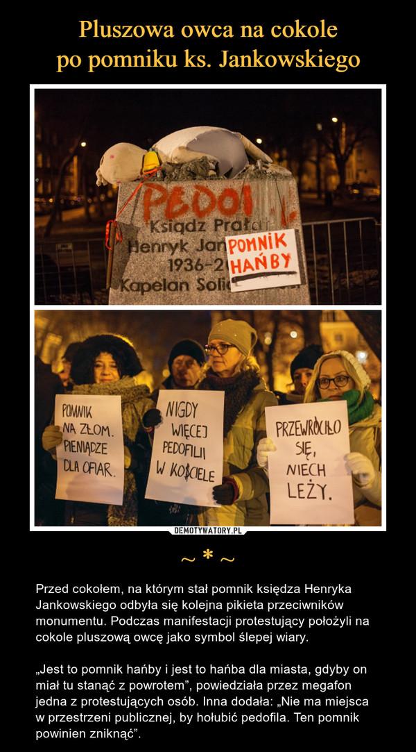 """~ * ~ – Przed cokołem, na którym stał pomnik księdza Henryka Jankowskiego odbyła się kolejna pikieta przeciwników monumentu. Podczas manifestacji protestujący położyli na cokole pluszową owcę jako symbol ślepej wiary.""""Jest to pomnik hańby i jest to hańba dla miasta, gdyby on miał tu stanąć z powrotem"""", powiedziała przez megafon jedna z protestujących osób. Inna dodała: """"Nie ma miejsca w przestrzeni publicznej, by hołubić pedofila. Ten pomnik powinien zniknąć""""."""