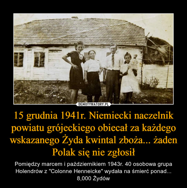 """15 grudnia 1941r. Niemiecki naczelnik powiatu grójeckiego obiecał za każdego wskazanego Żyda kwintal zboża... żaden Polak się nie zgłosił – Pomiędzy marcem i październikiem 1943r. 40 osobowa grupa Holendrów z """"Colonne Henneicke"""" wydała na śmierć ponad... 8,000 Żydów"""