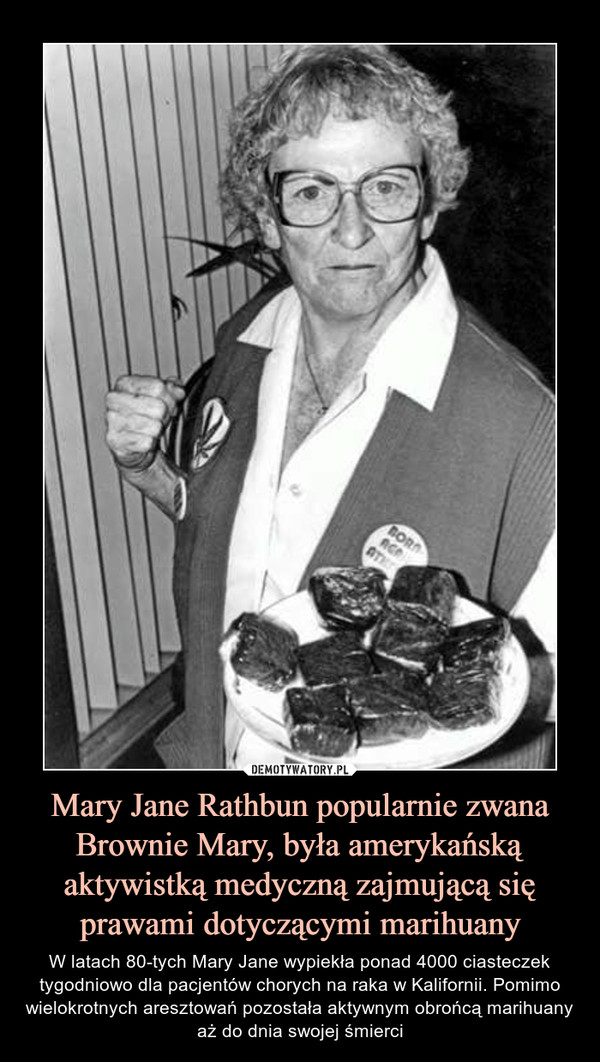 Mary Jane Rathbun popularnie zwana Brownie Mary, była amerykańską aktywistką medyczną zajmującą się prawami dotyczącymi marihuany – W latach 80-tych Mary Jane wypiekła ponad 4000 ciasteczek tygodniowo dla pacjentów chorych na raka w Kalifornii. Pomimo wielokrotnych aresztowań pozostała aktywnym obrońcą marihuany aż do dnia swojej śmierci