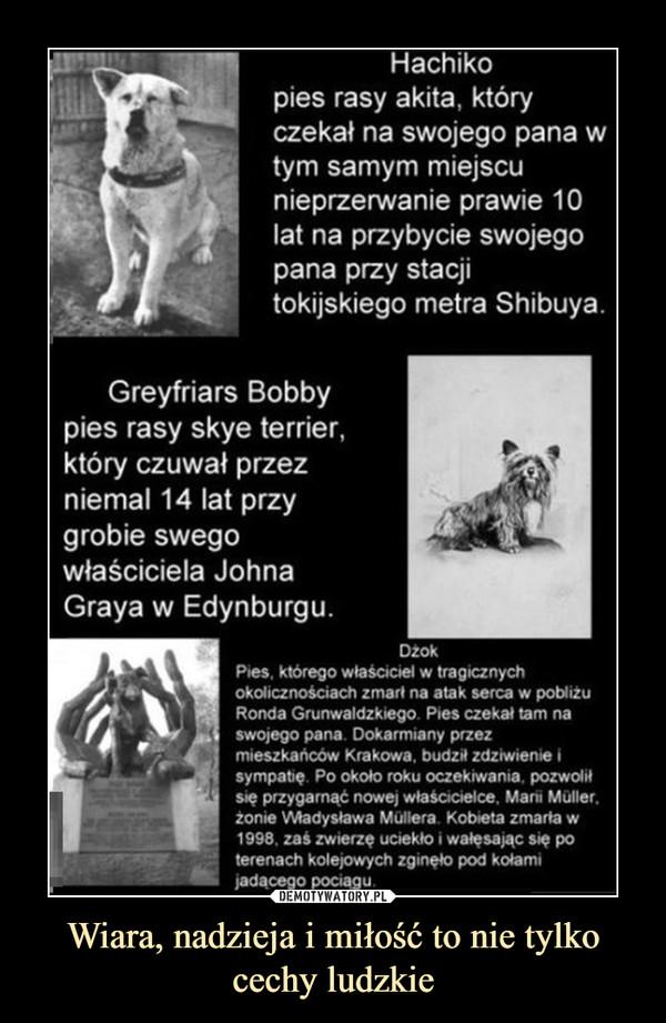 Wiara, nadzieja i miłość to nie tylko cechy ludzkie –  Hachi o pies rasy akita, który czekał na swojego pana w tym samym miejscu nieprzerwanie prawie 10 lat na przybycie swojego pana przy stacji tokijskiego metra Shibuya. Greyfriars Bobby pies rasy skye terrier, który czuwał przez niemal 14 lat przy grobie swego właściciela Johna Graya w Edynburgu. Dzok Pies, którego właściciel w tragicznych okolicznościach zmarł na atak serca w pobliżu Ronda Grunwaldzkiego. Pies czekał tam na swojego pana. Dokarmiany przez mieszkańców Krakowa, budził zdziwienie i sympatię Po około roku oczekiwania, pozwolił się przygarnąć nowej właścicielce. Mani Muller. zonie Władysława Mullera Kobieta zmarta w 1998, zaś zwierzę uciekło i wałęsając się po terenach kolejowych zginęło pod kotami ;adącego pociągu