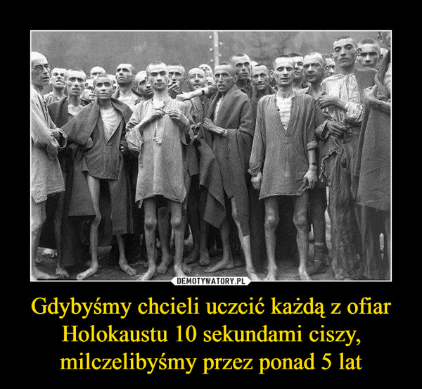 Gdybyśmy chcieli uczcić każdą z ofiar Holokaustu 10 sekundami ciszy, milczelibyśmy przez ponad 5 lat –