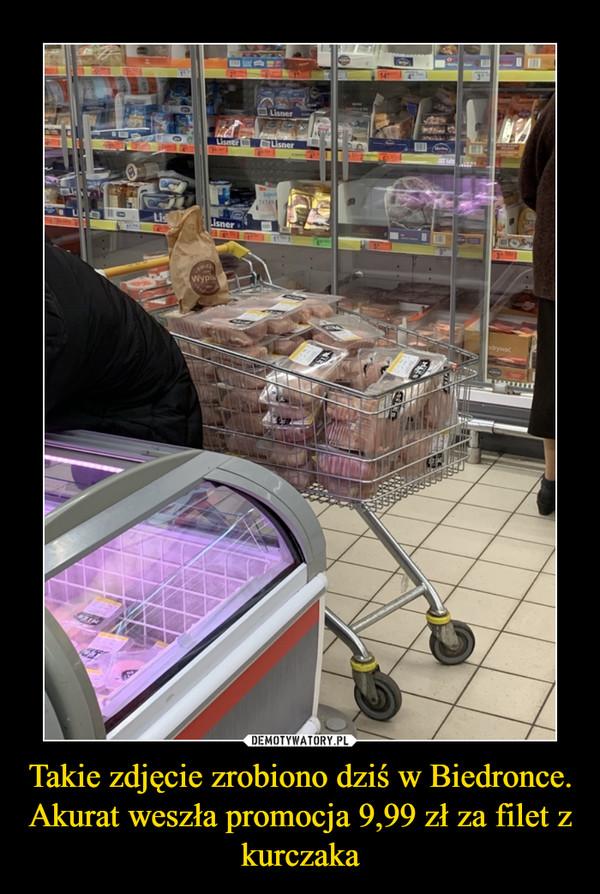 Takie zdjęcie zrobiono dziś w Biedronce. Akurat weszła promocja 9,99 zł za filet z kurczaka –
