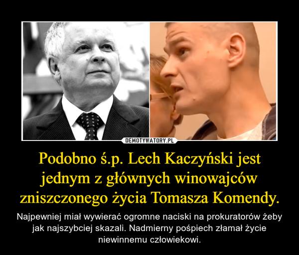 Podobno ś.p. Lech Kaczyński jest jednym z głównych winowajców zniszczonego życia Tomasza Komendy. – Najpewniej miał wywierać ogromne naciski na prokuratorów żeby jak najszybciej skazali. Nadmierny pośpiech złamał życie niewinnemu człowiekowi.
