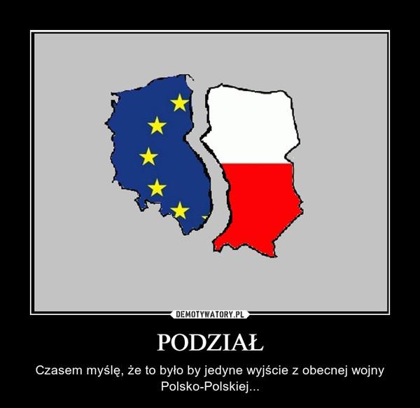 PODZIAŁ – Czasem myślę, że to było by jedyne wyjście z obecnej wojny Polsko-Polskiej...