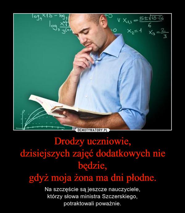 Drodzy uczniowie,dzisiejszych zajęć dodatkowych nie będzie,gdyż moja żona ma dni płodne. – Na szczęście są jeszcze nauczyciele,którzy słowa ministra Szczerskiego,potraktowali poważnie.