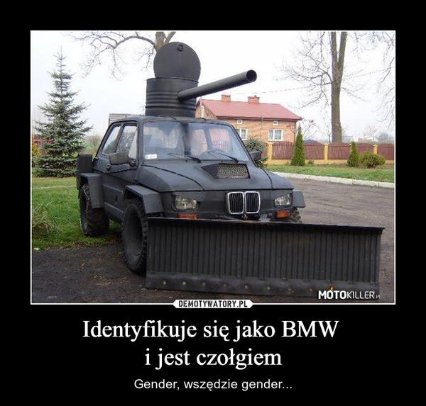 Identyfikuje się jako BMW i jest czołgiem – Gender, wszędzie gender...