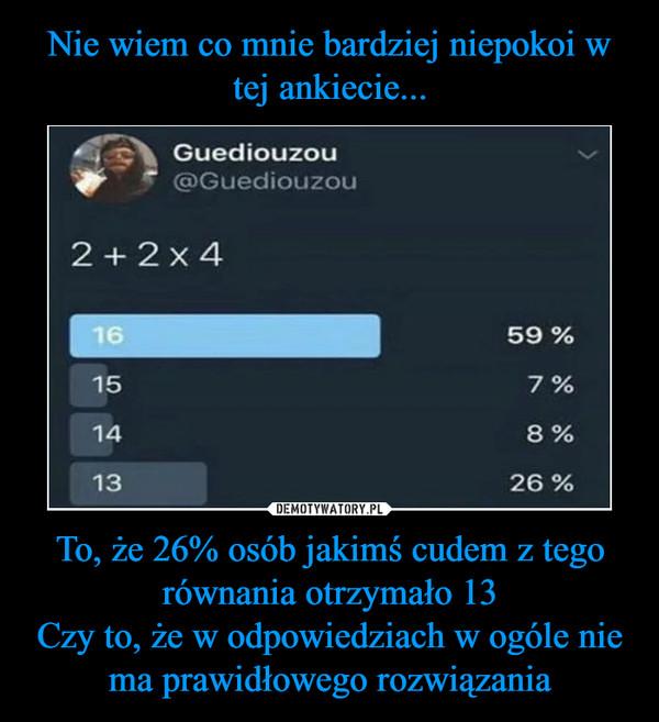 To, że 26% osób jakimś cudem z tego równania otrzymało 13Czy to, że w odpowiedziach w ogóle nie ma prawidłowego rozwiązania –