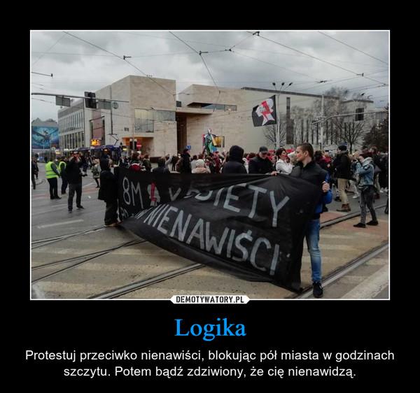 Logika – Protestuj przeciwko nienawiści, blokując pół miasta w godzinach szczytu. Potem bądź zdziwiony, że cię nienawidzą.