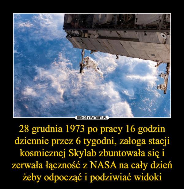 28 grudnia 1973 po pracy 16 godzin dziennie przez 6 tygodni, załoga stacji kosmicznej Skylab zbuntowała się i zerwała łączność z NASA na cały dzień żeby odpocząć i podziwiać widoki –