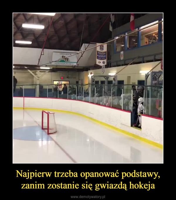 Najpierw trzeba opanować podstawy, zanim zostanie się gwiazdą hokeja –