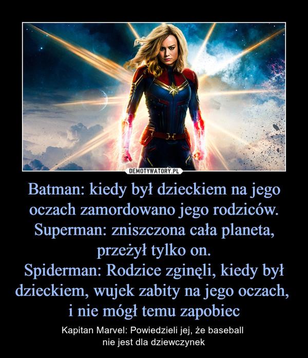 Batman: kiedy był dzieckiem na jego oczach zamordowano jego rodziców.Superman: zniszczona cała planeta, przeżył tylko on.Spiderman: Rodzice zginęli, kiedy był dzieckiem, wujek zabity na jego oczach, i nie mógł temu zapobiec – Kapitan Marvel: Powiedzieli jej, że baseball nie jest dla dziewczynek
