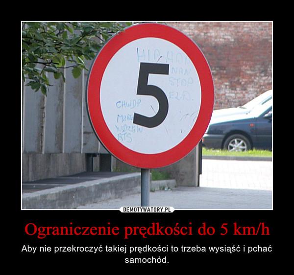 Ograniczenie prędkości do 5 km/h – Aby nie przekroczyć takiej prędkości to trzeba wysiąść i pchać samochód.