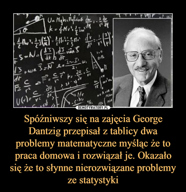 Spóźniwszy się na zajęcia George Dantzig przepisał z tablicy dwa problemy matematyczne myśląc że to praca domowa i rozwiązał je. Okazało się że to słynne nierozwiązane problemy ze statystyki
