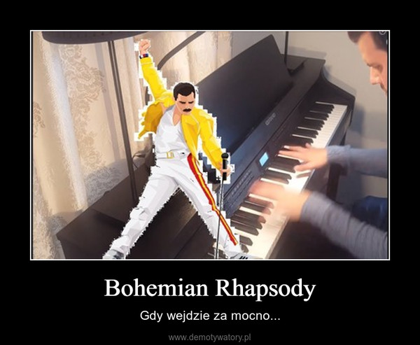 Bohemian Rhapsody – Gdy wejdzie za mocno...