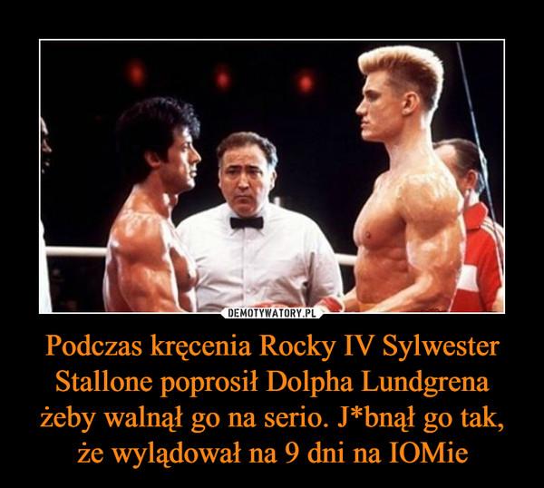 Podczas kręcenia Rocky IV Sylwester Stallone poprosił Dolpha Lundgrena żeby walnął go na serio. J*bnął go tak, że wylądował na 9 dni na IOMie –