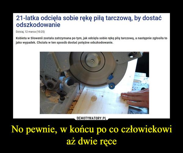 No pewnie, w końcu po co człowiekowi aż dwie ręce –  21-latka odcięła sobie rękę piłą tarczową, by dostadćodszkodowanieDzisiaj, 12 marca (10:25)Kobieta w Słowenii została zatrzymana po tym, jak odcięła sobie rękę piłą tarczową, a następnie zgłosiła tojako wypadek. Chciała w ten sposób dostać potężne odszkodowanie.