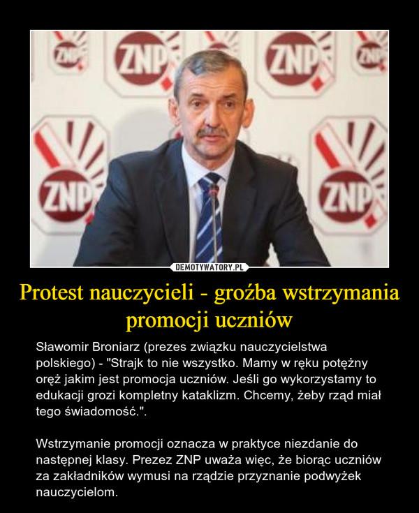 """Protest nauczycieli - groźba wstrzymania promocji uczniów – Sławomir Broniarz (prezes związku nauczycielstwa polskiego) - """"Strajk to nie wszystko. Mamy w ręku potężny oręż jakim jest promocja uczniów. Jeśli go wykorzystamy to edukacji grozi kompletny kataklizm. Chcemy, żeby rząd miał tego świadomość."""".Wstrzymanie promocji oznacza w praktyce niezdanie do następnej klasy. Prezez ZNP uważa więc, że biorąc uczniów za zakładników wymusi na rządzie przyznanie podwyżek nauczycielom."""