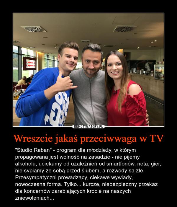 """Wreszcie jakaś przeciwwaga w TV – """"Studio Raban"""" - program dla młodzieży, w którym propagowana jest wolność na zasadzie - nie pijemy alkoholu, uciekamy od uzależnień od smartfonów, neta, gier, nie sypiamy ze sobą przed ślubem, a rozwody są złe. Przesympatyczni prowadzący, ciekawe wywiady, nowoczesna forma. Tylko... kurcze, niebezpieczny przekaz dla koncernów zarabiających krocie na naszych zniewoleniach..."""
