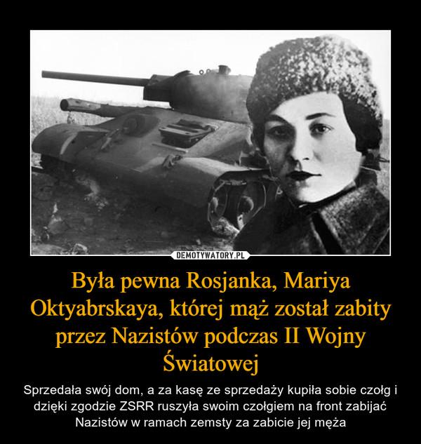 Była pewna Rosjanka, Mariya Oktyabrskaya, której mąż został zabity przez Nazistów podczas II Wojny Światowej – Sprzedała swój dom, a za kasę ze sprzedaży kupiła sobie czołg i dzięki zgodzie ZSRR ruszyła swoim czołgiem na front zabijać Nazistów w ramach zemsty za zabicie jej męża