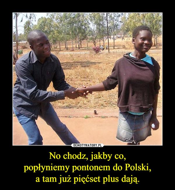 No chodz, jakby co,popłyniemy pontonem do Polski,a tam już pięćset plus dają. –