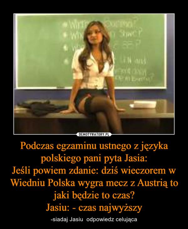 Podczas egzaminu ustnego z języka polskiego pani pyta Jasia:Jeśli powiem zdanie: dziś wieczorem w Wiedniu Polska wygra mecz z Austrią to jaki będzie to czas?Jasiu: - czas najwyższy – -siadaj Jasiu  odpowiedz celująca