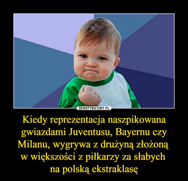 Kiedy reprezentacja naszpikowana gwiazdami Juventusu, Bayernu czy Milanu, wygrywa z drużyną złożoną w większości z piłkarzy za słabych na polską ekstraklasę –