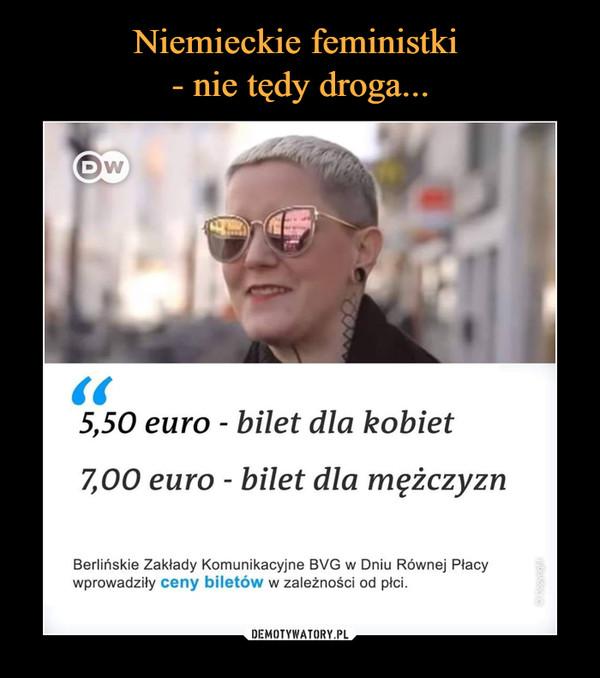 –  Niemieckie feministki- nie tędy droga...5,50 euro - bilet dla kobiet7,00 euro - bilet dla mężczyzınBerlińskie Zakłady Komunikacyjne BVG w Dniu Równej Placywprowadziły ceny biletów w zależności od płci.