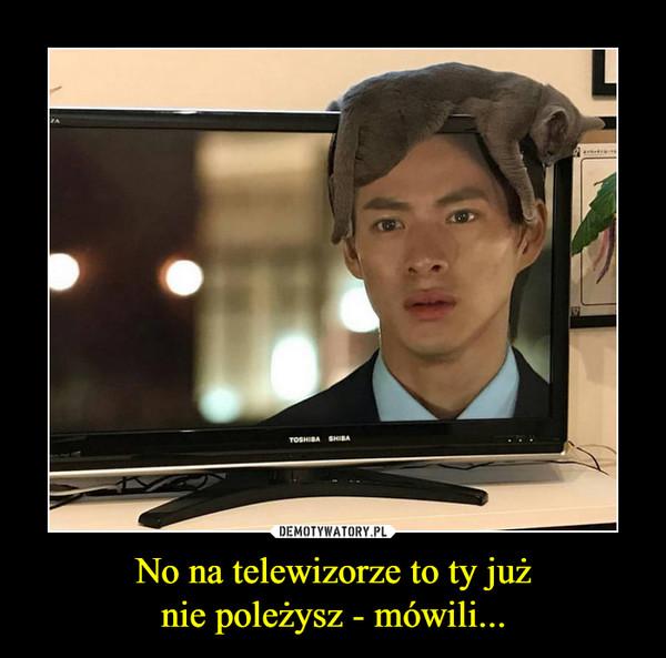 No na telewizorze to ty jużnie poleżysz - mówili... –