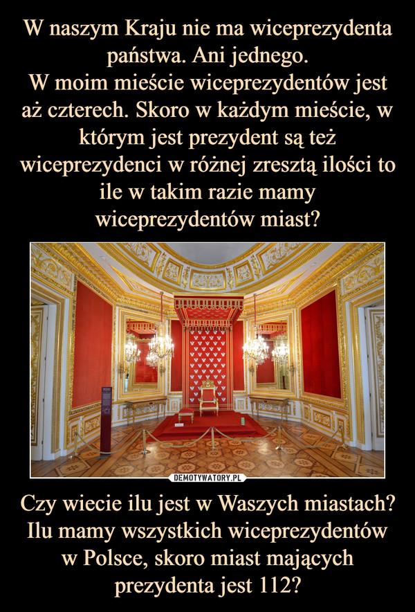 Czy wiecie ilu jest w Waszych miastach?Ilu mamy wszystkich wiceprezydentów w Polsce, skoro miast mających prezydenta jest 112? –