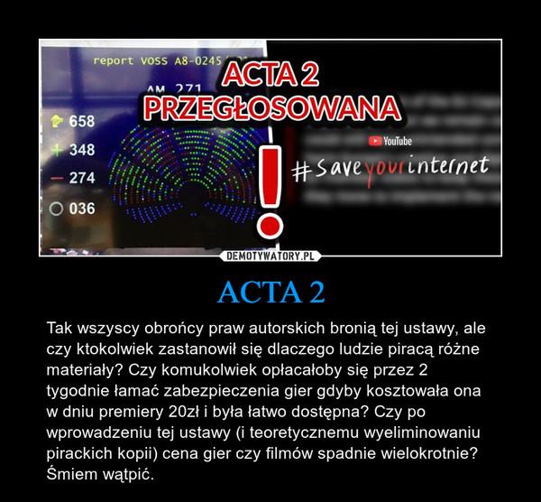 ACTA 2 – Tak wszyscy obrońcy praw autorskich bronią tej ustawy, ale czy ktokolwiek zastanowił się dlaczego ludzie piracą różne materiały? Czy komukolwiek opłacałoby się przez 2 tygodnie łamać zabezpieczenia gier gdyby kosztowała ona w dniu premiery 20zł i była łatwo dostępna? Czy po wprowadzeniu tej ustawy (i teoretycznemu wyeliminowaniu pirackich kopii) cena gier czy filmów spadnie wielokrotnie? Śmiem wątpić.