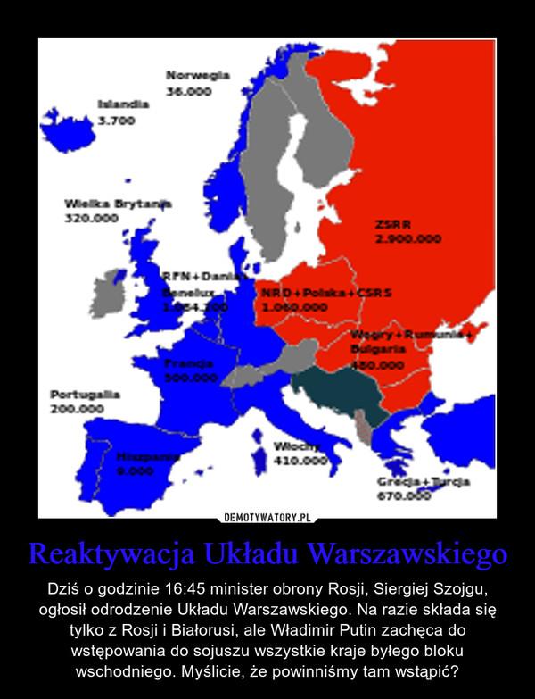 Reaktywacja Układu Warszawskiego – Dziś o godzinie 16:45 minister obrony Rosji, Siergiej Szojgu, ogłosił odrodzenie Układu Warszawskiego. Na razie składa się tylko z Rosji i Białorusi, ale Władimir Putin zachęca do wstępowania do sojuszu wszystkie kraje byłego bloku wschodniego. Myślicie, że powinniśmy tam wstąpić?