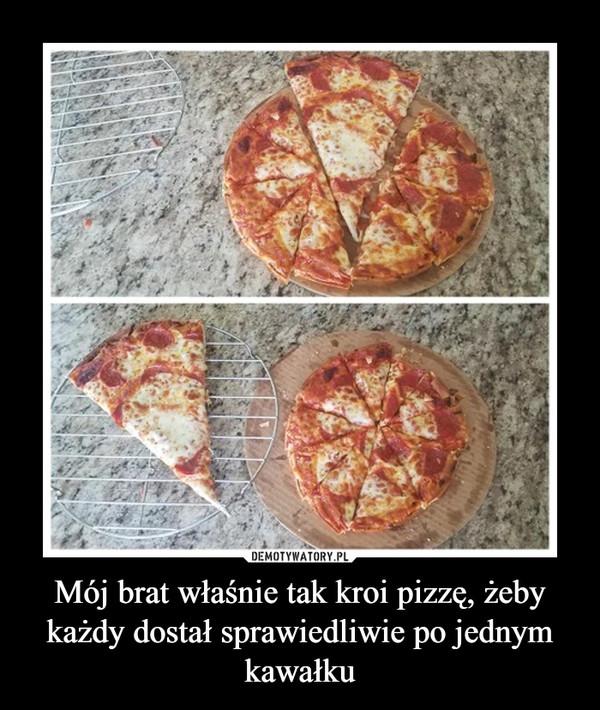 Mój brat właśnie tak kroi pizzę, żeby każdy dostał sprawiedliwie po jednym kawałku –
