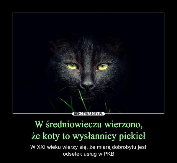 W średniowieczu wierzono,że koty to wysłannicy piekieł – W XXI wieku wierzy się, że miarą dobrobytu jestodsetek usług w PKB