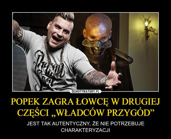"""POPEK ZAGRA ŁOWCĘ W DRUGIEJ CZĘŚCI """"WŁADCÓW PRZYGÓD"""" – JEST TAK AUTENTYCZNY, ŻE NIE POTRZEBUJE CHARAKTERYZACJI"""