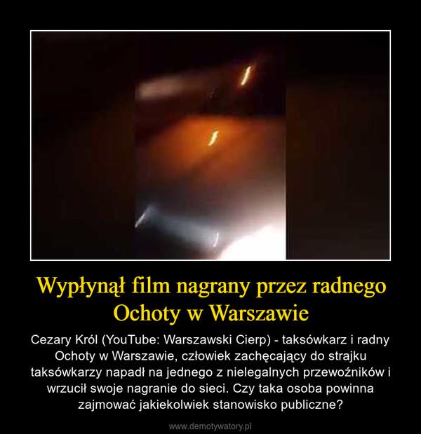 Wypłynął film nagrany przez radnego Ochoty w Warszawie – Cezary Król (YouTube: Warszawski Cierp) - taksówkarz i radny Ochoty w Warszawie, człowiek zachęcający do strajku taksówkarzy napadł na jednego z nielegalnych przewoźników i wrzucił swoje nagranie do sieci. Czy taka osoba powinna zajmować jakiekolwiek stanowisko publiczne?
