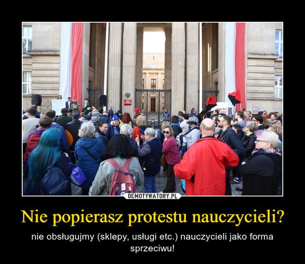 Nie popierasz protestu nauczycieli? – nie obsługujmy (sklepy, usługi etc.) nauczycieli jako forma sprzeciwu!