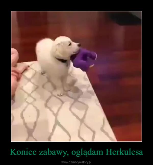 Koniec zabawy, oglądam Herkulesa –