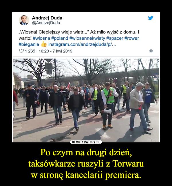 Po czym na drugi dzień,taksówkarze ruszyli z Torwaruw stronę kancelarii premiera. –